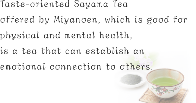 Taste-oriented Sayama Tea offered by Miyanoen, which is good for physical and mental health, is a tea that can establish an emotional connection to others.